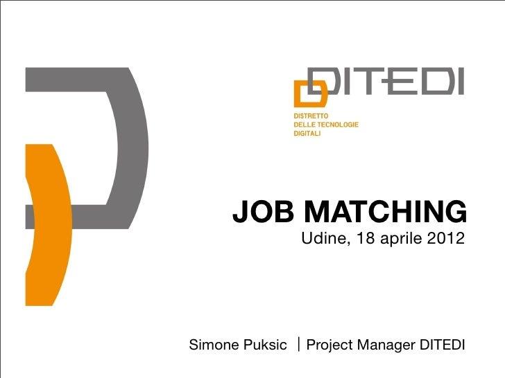 JOB MATCHING                Udine, 18 aprile 2012Simone Puksic   Project Manager DITEDI