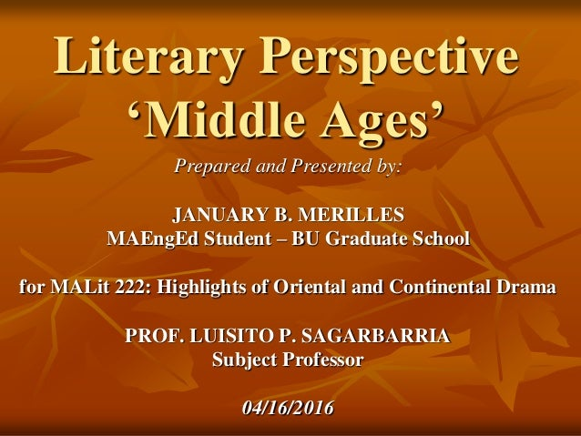 Literary Perspective 'Middle Ages' Prepared and Presented by: JANUARY B. MERILLES MAEngEd Student – BU Graduate School for...