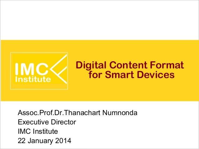 Digital Content Format for Smart Devices  Assoc.Prof.Dr.Thanachart Numnonda Executive Director IMC Institute 22 January 20...