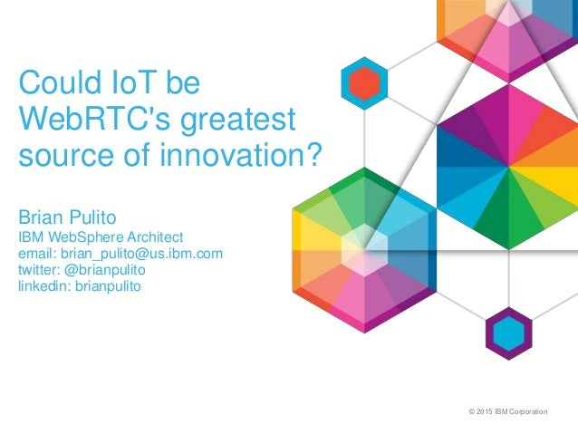 © 2015 IBM Corporation Could IoT be WebRTC's greatest source of innovation? Brian Pulito IBM WebSphere Architect email: br...