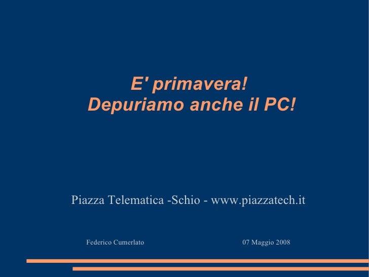 E' primavera!  Depuriamo anche il PC! <ul><ul><li>Piazza Telematica -Schio - www.piazzatech.it </li></ul></ul><ul><ul><li>...
