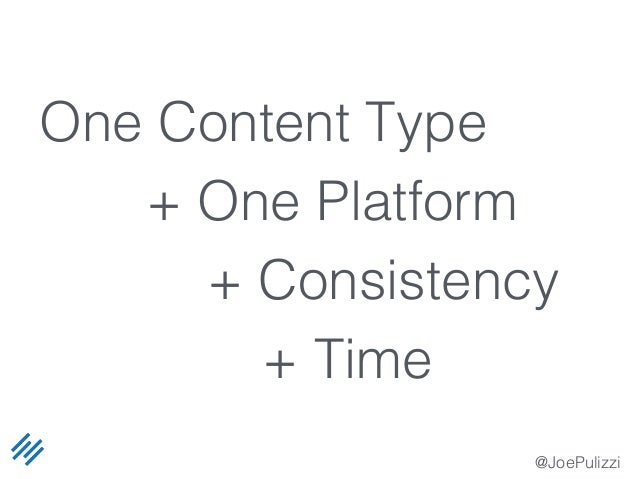 @JoePulizzi One Content Type + One Platform + Consistency + Time