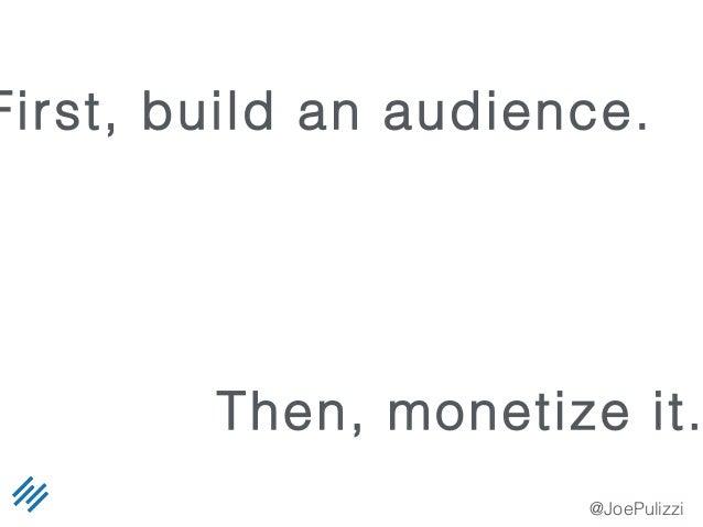 @JoePulizzi First, build an audience. Then, monetize it.