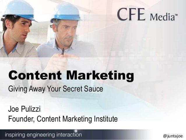 @juntajoe Content Marketing Giving Away Your Secret Sauce Joe Pulizzi Founder, Content Marketing Institute