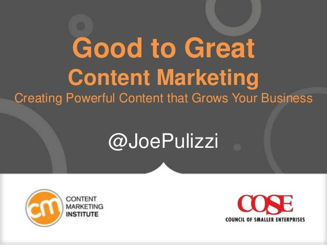Good to Great Content Marketing Creating Powerful Content that Grows Your Business @JoePulizzi