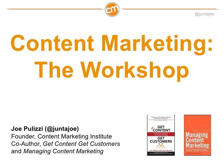 @juntajoeContent Marketing:  The WorkshopJoe Pulizzi (@juntajoe)Founder, Content Marketing InstituteCo-Author, Get Content...
