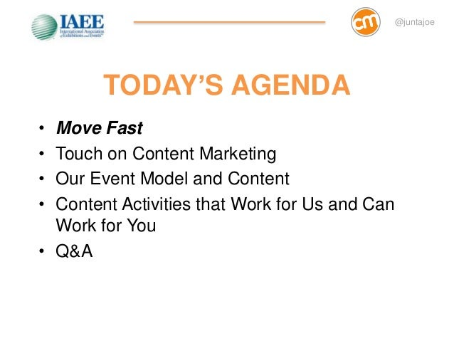 @juntajoe        TODAY'S AGENDA• Move Fast• Touch on Content Marketing• Our Event Model and Content• Content Activities th...