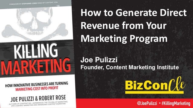 How to Generate Direct Revenue from Your Marketing Program Joe Pulizzi Founder, Content Marketing Institute