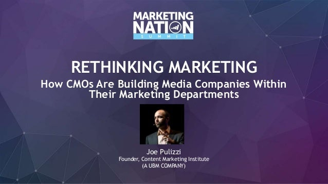 RETHINKING MARKETING How CMOs Are Building Media Companies Within Their Marketing Departments Joe Pulizzi Founder, Content...