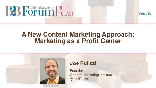 A New Content Marketing Approach: Marketing as a Profit Center Joe Pulizzi Founder Content Marketing Institute @JoePulizzi...