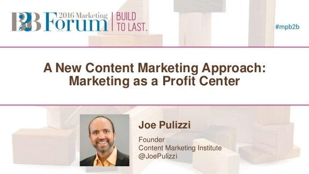 A New Content Marketing Approach: Marketing as a Profit Center Joe Pulizzi Founder Content Marketing Institute @JoePulizzi...