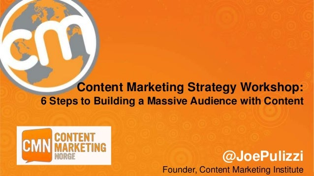 Content Marketing Strategy Workshop: 6 Steps to Building a Massive Audience with Content @JoePulizzi Founder, Content Mark...