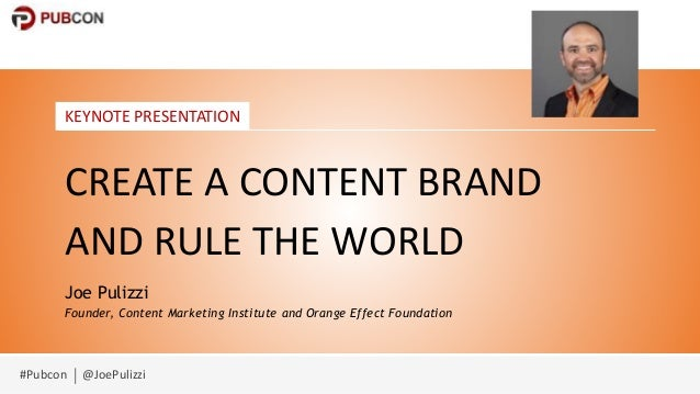 #Pubcon @JoePulizzi KEYNOTE PRESENTATION CREATE A CONTENT BRAND AND RULE THE WORLD Joe Pulizzi Founder, Content Marketing ...