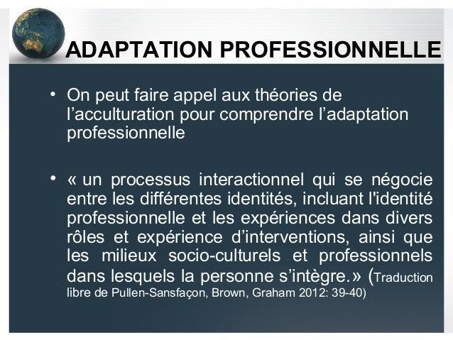 ADAPTATION PROFESSIONNELLE • On peut faire appel aux théories de l'acculturation pour comprendre l'adaptation professionne...