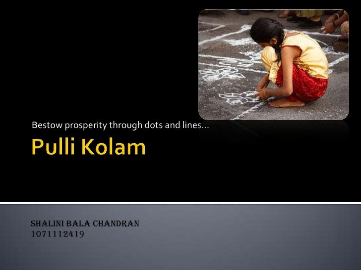 PulliKolam<br />Bestow prosperity through dots and lines…<br />SHALINI BALA CHANDRAN<br />1071112419<br />