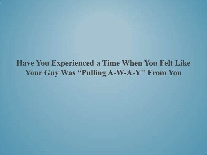 "Have You Experienced a Time When You Felt Like  Your Guy Was ""Pulling A-W-A-Y"" From You"