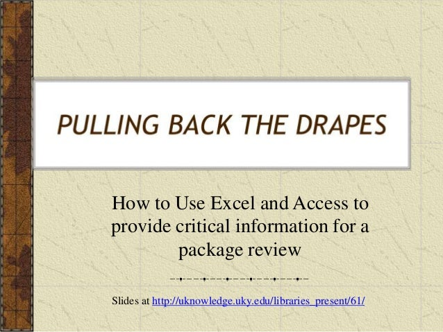 How to Use Excel and Access toprovide critical information for apackage reviewPULLING BACK THE DRAPESSlides at http://ukno...