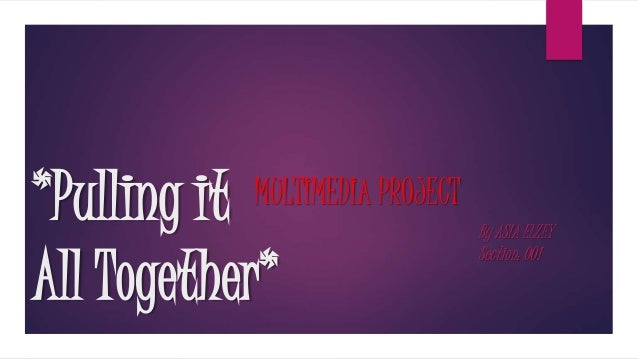 *Pulling it All Together* MULTIMEDIA PROJECT By ASIA ELZEY Section: 001