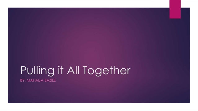 Pulling it All Together BY: MAHALIA BAZILE