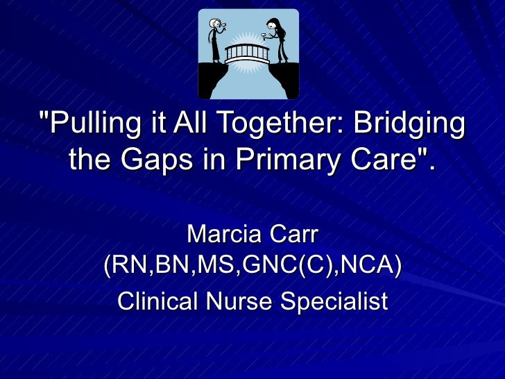 """Pulling it All Together: Bridging the Gaps in Primary Care"". Marcia Carr (RN,BN,MS,GNC(C),NCA) Clinical Nurse S..."