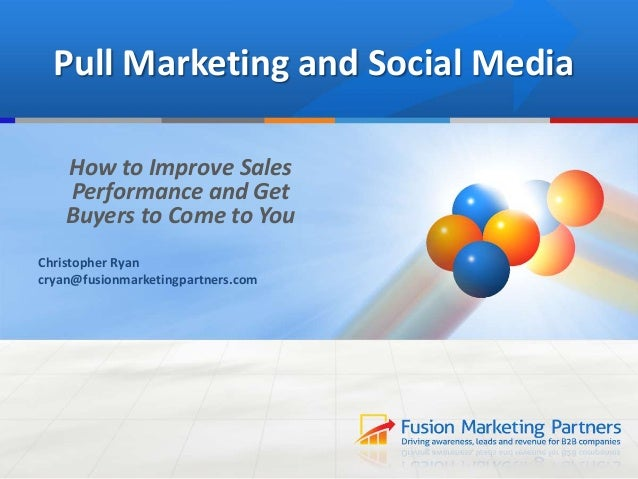 Pull Marketing and Social MediaHow to Improve SalesPerformance and GetBuyers to Come to YouChristopher Ryancryan@fusionmar...