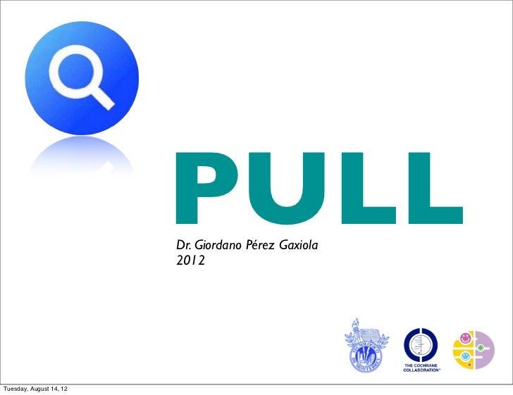 PULL                         Dr. Giordano Pérez Gaxiola                         2012Tuesday, August 14, 12