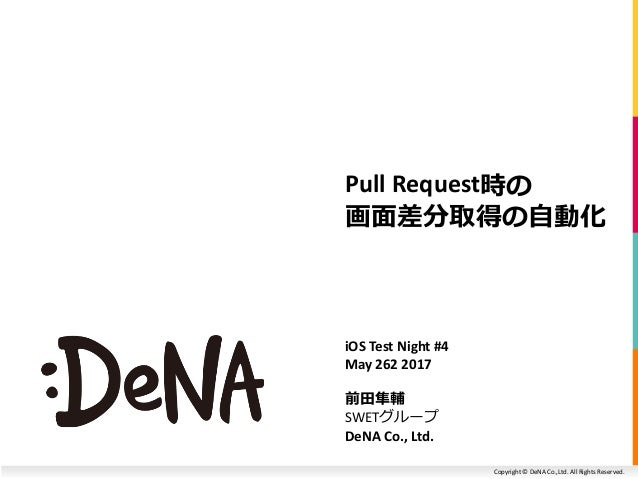 Copyright © DeNA Co.,Ltd. All Rights Reserved. Pull Request時の 画面差分取得の自動化 iOS Test Night #4 May 262 2017 前田隼輔 SWETグループ DeNA...