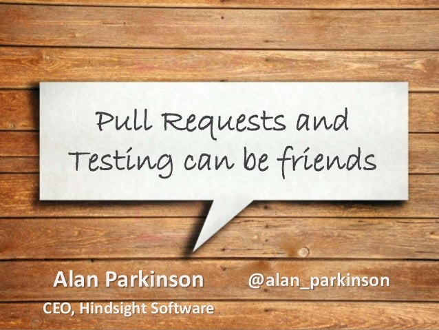 Pull Requests and Testing can be friends Alan Parkinson CEO, Hindsight Software @alan_parkinson