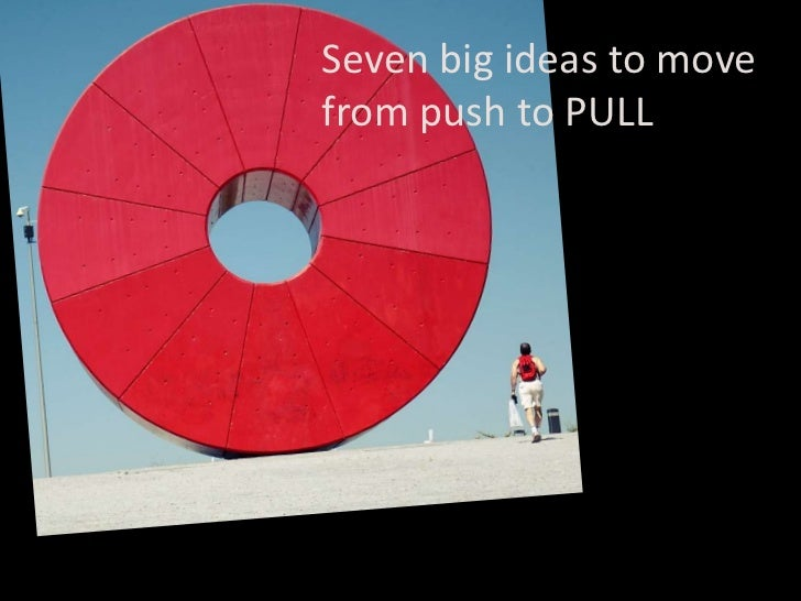 Seven big ideas to move from push to PULL<br />
