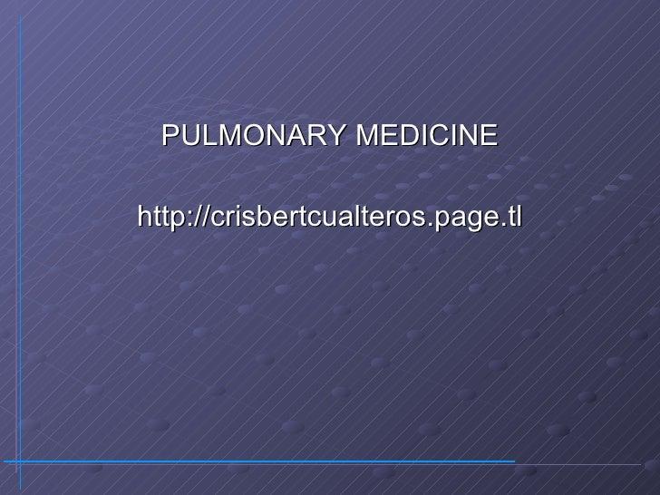 <ul><li>PULMONARY MEDICINE </li></ul><ul><li>http://crisbertcualteros.page.tl </li></ul>