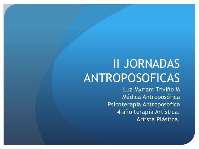 II JORNADAS ANTROPOSOFICAS Luz Myriam Triviño M Médica Antroposófica Psicoterapia Antroposófica 4 año terapia Artística. A...
