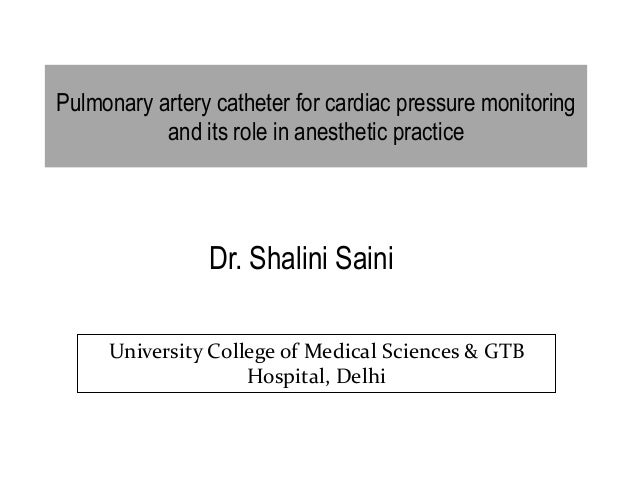 Pulmonary artery catheter for cardiac pressure monitoring and its role in anesthetic practice Dr. Shalini Saini University...