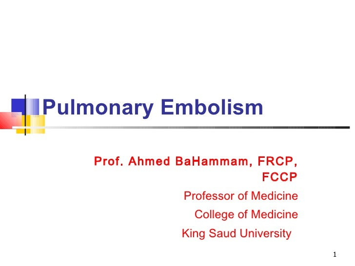 Pulmonary Embolism Prof. Ahmed BaHammam, FRCP, FCCP Professor of Medicine College of Medicine King Saud University