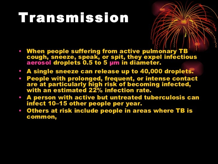 Transmission <ul><li>When people suffering from active pulmonary TB cough, sneeze, speak, or spit, they expel infectious  ...