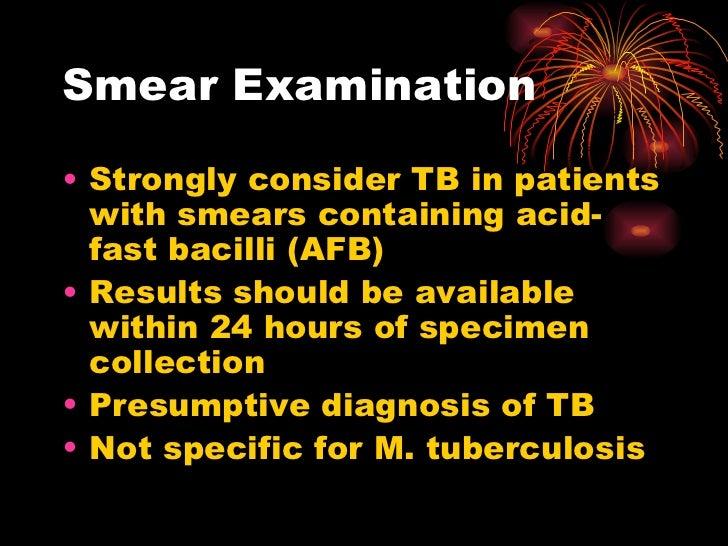 Smear Examination <ul><li>Strongly consider TB in patients with smears containing acid-fast bacilli (AFB) </li></ul><ul><...