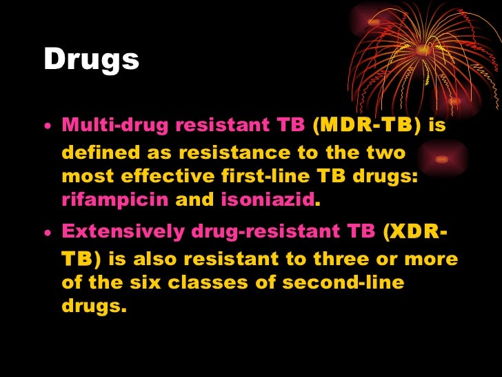Drugs <ul><li>Multi-drug resistant TB  ( MDR-TB ) is defined as resistance to the two most effective first-line TB drugs: ...