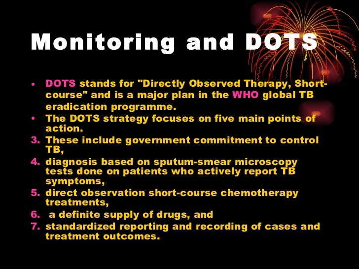 Monitoring and DOTS <ul><li>DOTS  stands for &quot;Directly Observed Therapy, Short-course&quot; and is a major plan in th...
