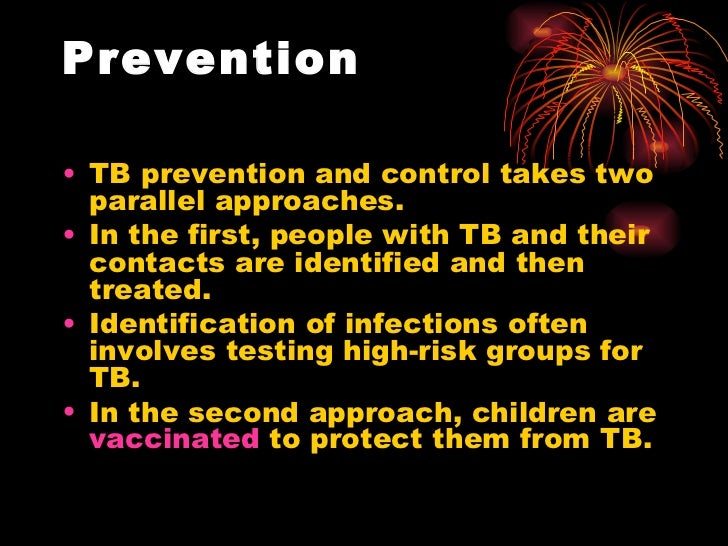 Prevention <ul><li>TB prevention and control takes two parallel approaches.  </li></ul><ul><li>In the first, people with T...
