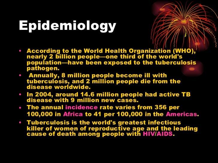 Epidemiology <ul><li>According to the World Health Organization (WHO), nearly 2 billion people—one third of the world's po...