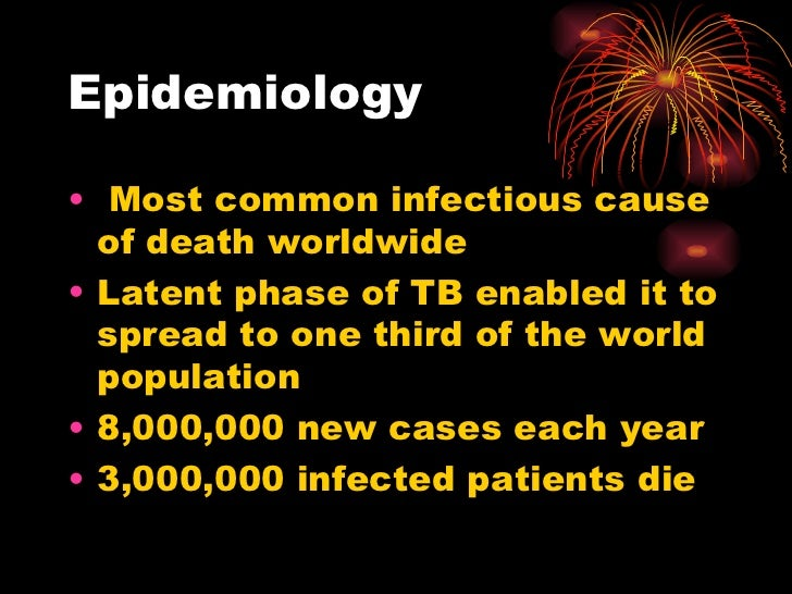 Epidemiology <ul><li>Most common infectious cause of death worldwide </li></ul><ul><li>Latent phase of TB enabled it to sp...