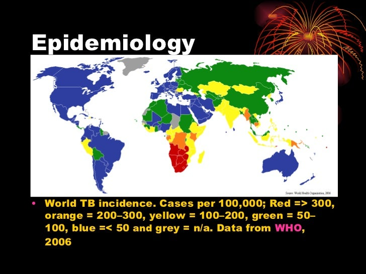 Epidemiology <ul><li>World TB incidence. Cases per 100,000; Red => 300, orange = 200–300, yellow = 100–200, green = 50–100...