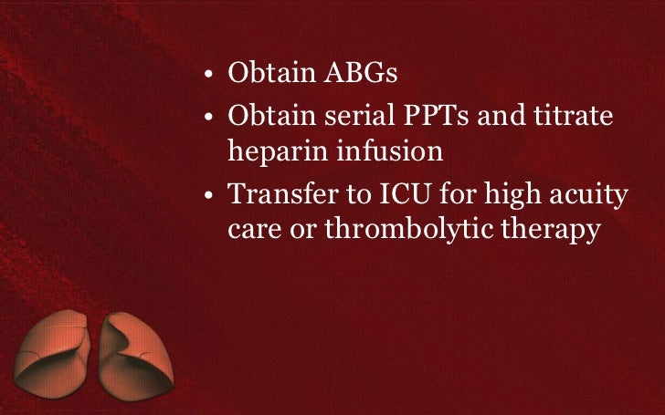 • Obtain ABGs• Obtain serial PPTs and titrate  heparin infusion• Transfer to ICU for high acuity  care or thrombolytic the...
