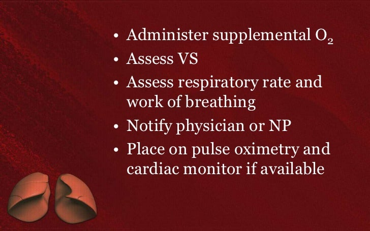 • Administer supplemental O2• Assess VS• Assess respiratory rate and  work of breathing• Notify physician or NP• Place on ...