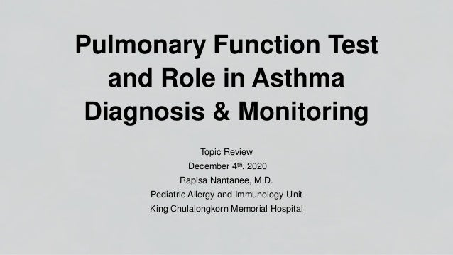 Pulmonary Function Test and Role in Asthma Diagnosis & Monitoring Topic Review December 4th, 2020 Rapisa Nantanee, M.D. Pe...