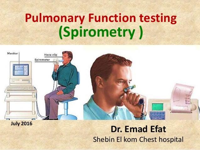 Pulmonary Function testing (Spirometry ) Dr. Emad Efat Shebin El kom Chest hospital July 2016