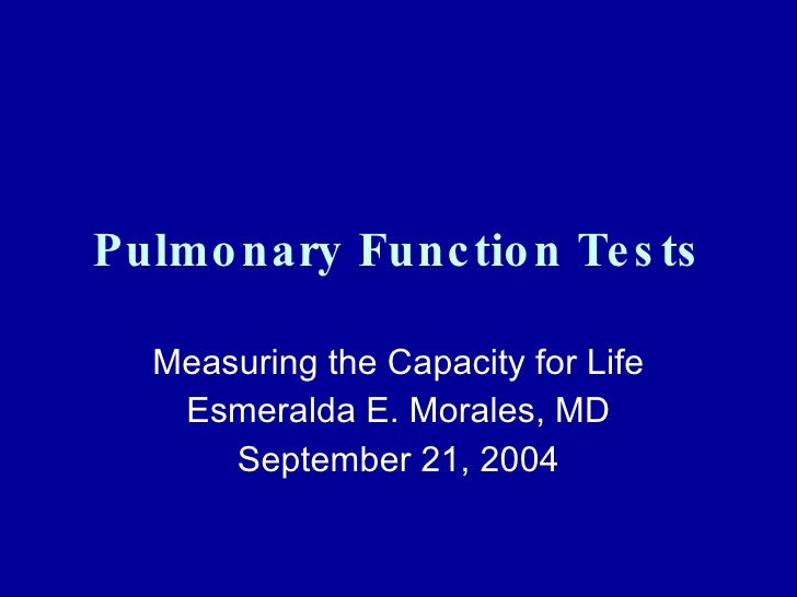 Pulmonary Function Tests Measuring the Capacity for Life Esmeralda E. Morales, MD September 21, 2004