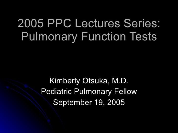 2005 PPC Lectures Series: Pulmonary Function Tests Kimberly Otsuka, M.D. Pediatric Pulmonary Fellow September 19, 2005