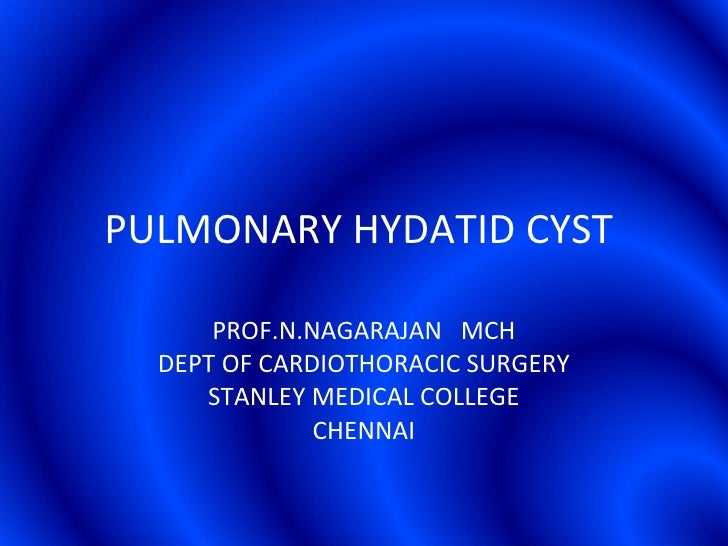 PULMONARY HYDATID CYST  PROF.N.NAGARAJAN  MCH DEPT OF CARDIOTHORACIC SURGERY STANLEY MEDICAL COLLEGE CHENNAI