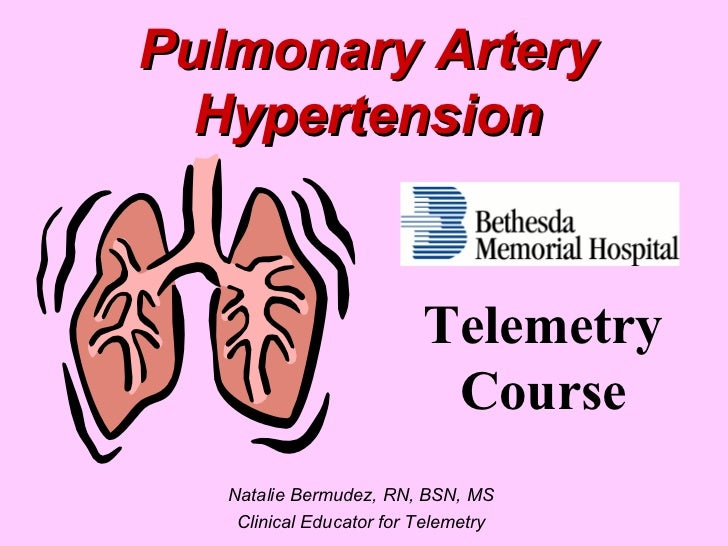 Pulmonary Artery Hypertension Natalie Bermudez, RN, BSN, MS Clinical Educator for Telemetry Telemetry Course