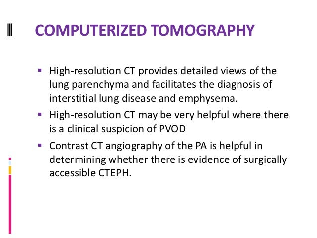 LUNG BIOPSY Is reserved only in an unusual patient in whom PH is  not thought to be the primary disease. In such patient...